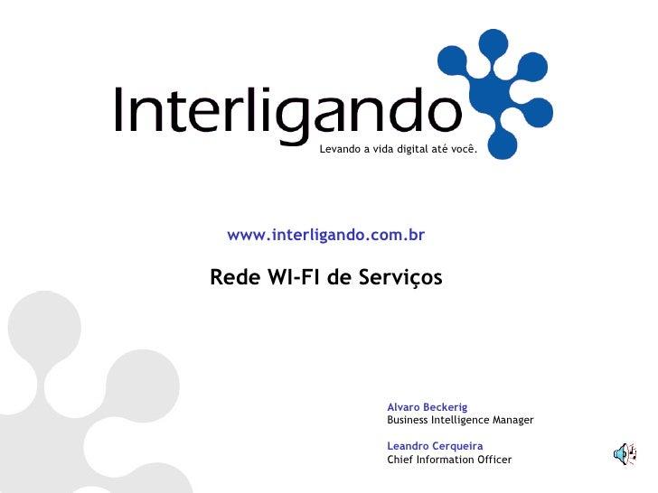 Levando a vida digital até você. www.interligando.com.br Rede WI-FI de Serviços Alvaro Beckerig Business Intelligence Mana...