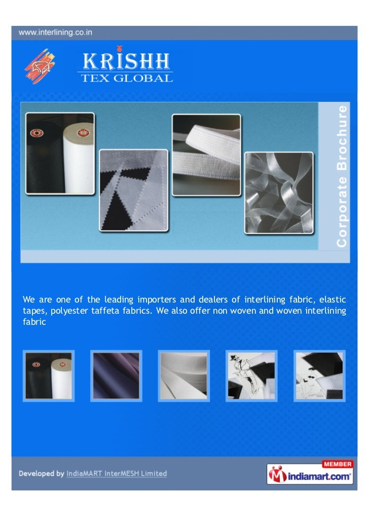 We are one of the leading importers and dealers of interlining fabric, elastictapes, polyester taffeta fabrics. We also of...