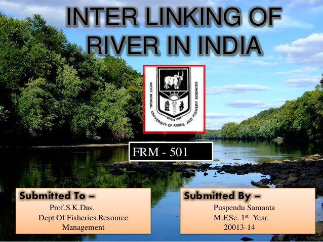 INTER LINKING OF  RIVER IN INDIA  Submitted By –  Puspendu Samanta  M.F.Sc. 1st Year.  20013-14  FRM - 501  Submitted To –...