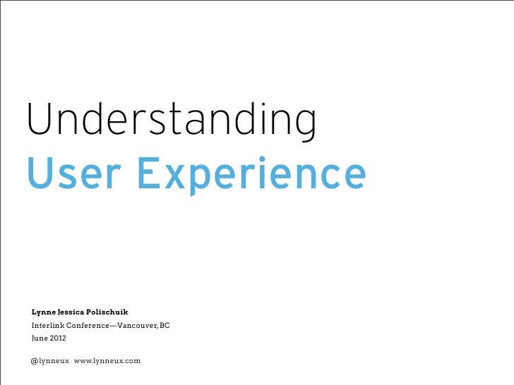 UnderstandingUser ExperienceLynne Jessica PolischuikInterlink Conference—Vancouver, BCJune 2012@lynneux www.lynneux.com