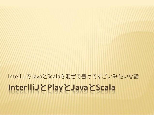 InterlliJとPlayとJavaとScala IntelliJでJavaとScalaを混ぜて書けてすごいみたいな話