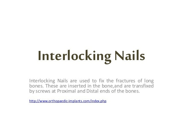 InterlockingNails Interlocking Nails are used to fix the fractures of long bones. These are inserted in the bone,and are t...