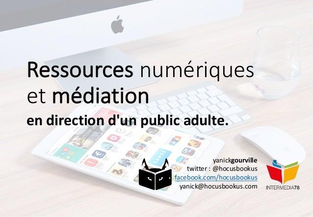 Ressources numériques etmédiation endirectiond'unpublicadulte. yanickgourville twitter:@hocusbookus facebook.com/h...