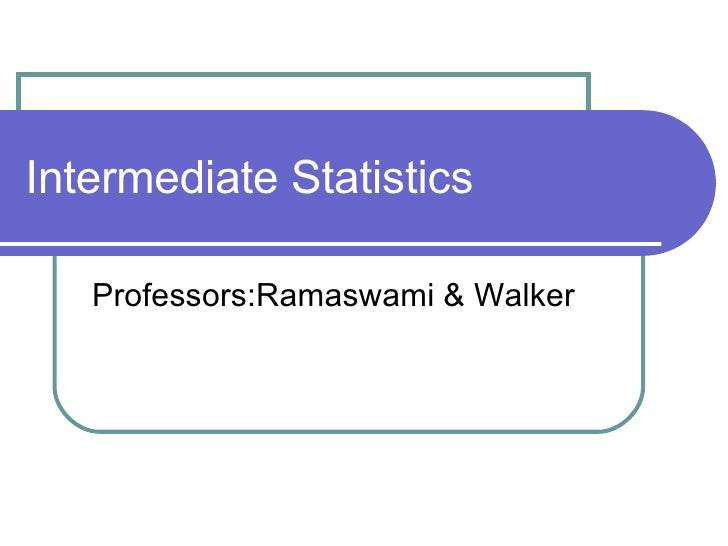 Intermediate Statistics Professors:Ramaswami & Walker