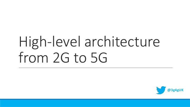 High-level architecture from 2G to 5G @3g4gUK