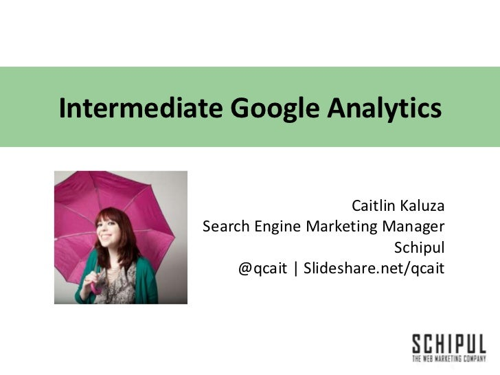 Intermediate Google Analytics<br />Caitlin Kaluza<br />Search Engine Marketing Manager <br />Schipul<br />@qcait | Slidesh...