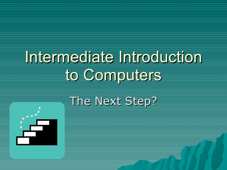 Intermediate Introduction to Computers The Next Step?