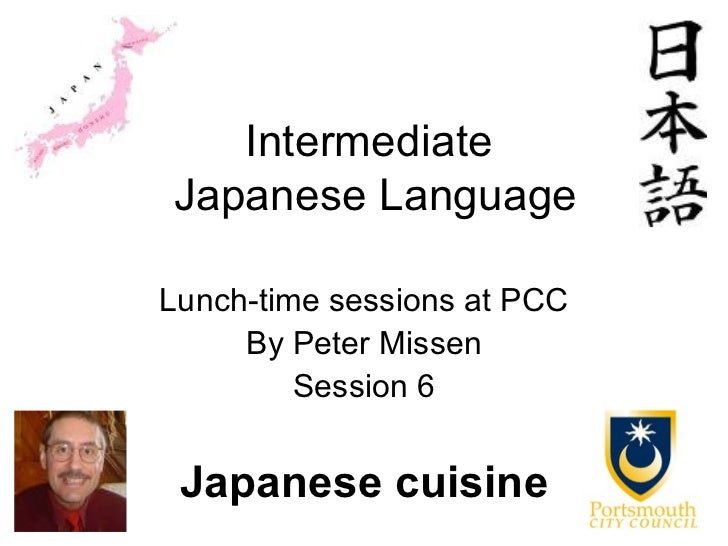 IntermediateJapanese LanguageLunch-time sessions at PCC     By Peter Missen         Session 6 Japanese cuisine