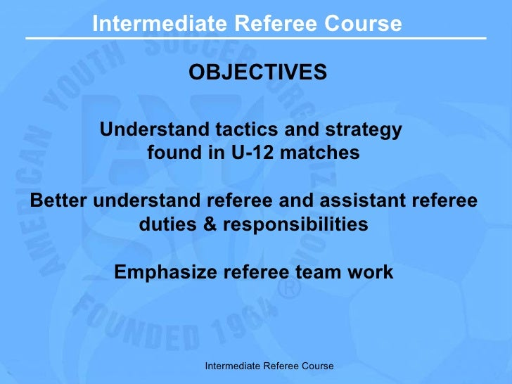 Intermediate Referee Course OBJECTIVES Understand tactics and strategy  found in U-12 matches Better understand referee an...