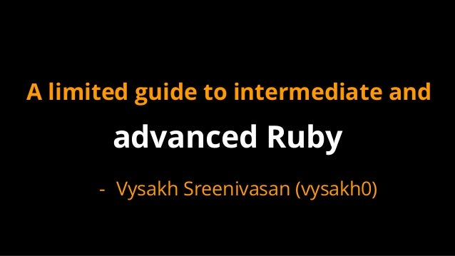 A limited guide to intermediate and advanced Ruby - Vysakh Sreenivasan (vysakh0)