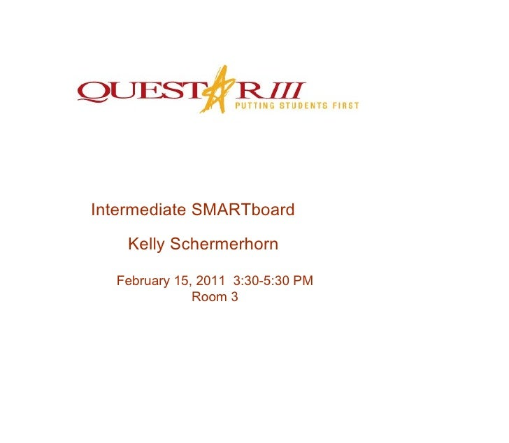Intermediate SMARTboard Kelly Schermerhorn February 15, 2011  3:30-5:30 PM Room 3