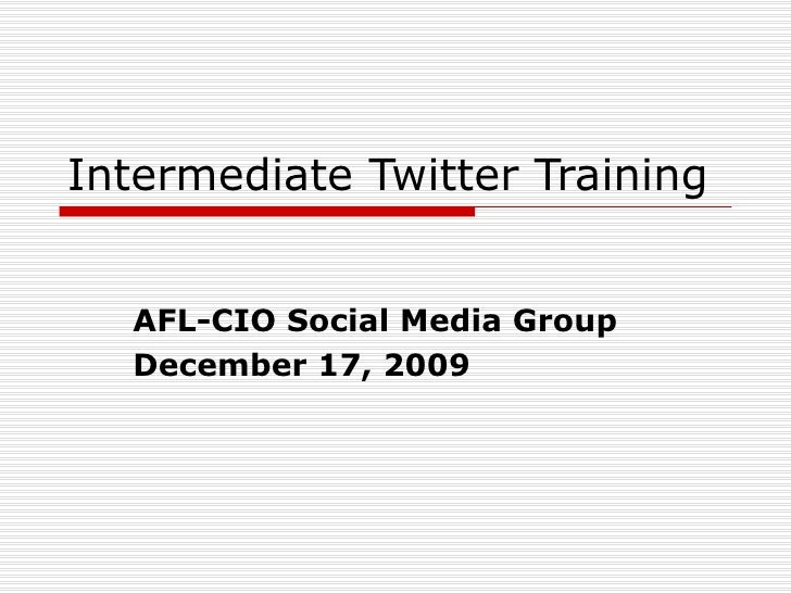 Intermediate Twitter Training AFL-CIO Social Media Group December 17, 2009