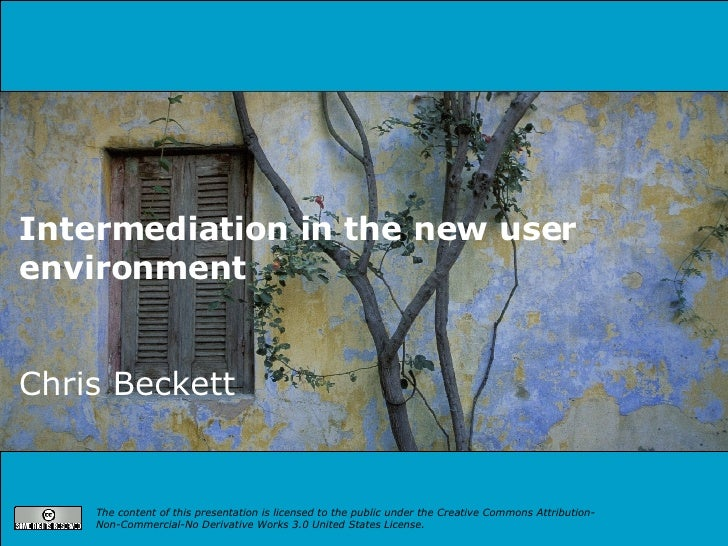 Intermediation in the new user environment   Chris Beckett The content of this presentation is licensed to the public unde...