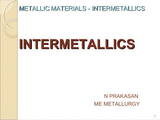 METALLIC MATERIALS - INTERMETALLICS  INTERMETALLICS  N PRAKASAN ME METALLURGY 2