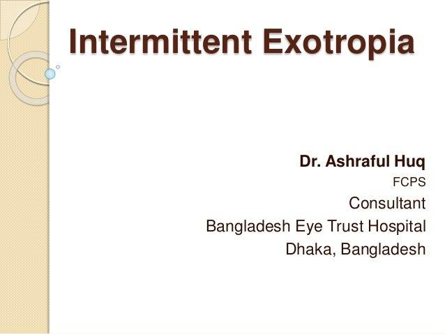 Intermittent Exotropia Dr. Ashraful Huq FCPS Consultant Bangladesh Eye Trust Hospital Dhaka, Bangladesh