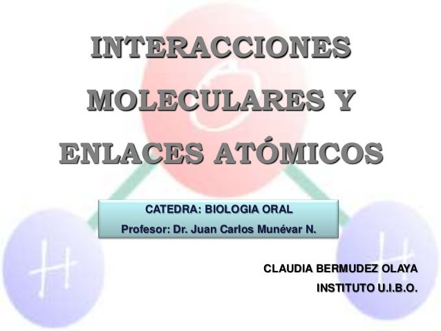 INTERACCIONES MOLECULARES YENLACES ATÓMICOS       CATEDRA: BIOLOGIA ORAL   Profesor: Dr. Juan Carlos Munévar N.           ...