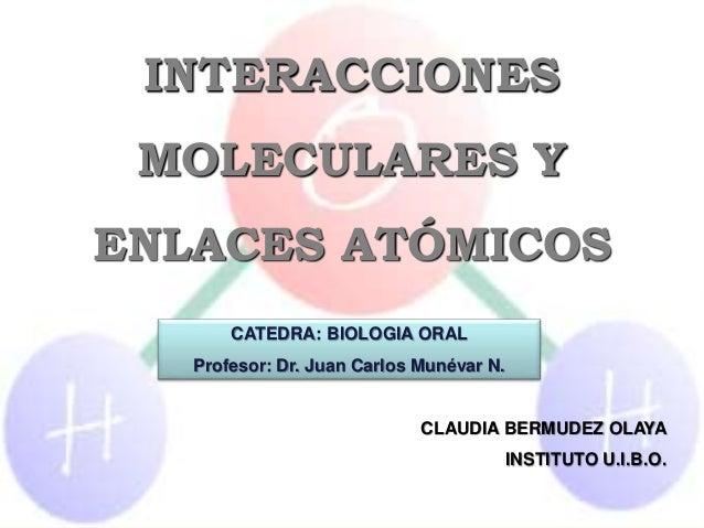INTERACCIONES MOLECULARES Y ENLACES ATÓMICOS CLAUDIA BERMUDEZ OLAYA INSTITUTO U.I.B.O. CATEDRA: BIOLOGIA ORAL Profesor: Dr...