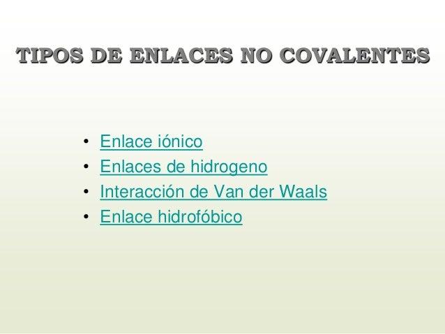 TIPOS DE ENLACES NO COVALENTES • Enlace iónico • Enlaces de hidrogeno • Interacción de Van der Waals • Enlace hidrofóbico