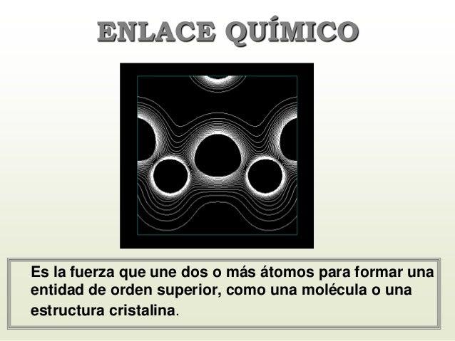 Es la fuerza que une dos o más átomos para formar una entidad de orden superior, como una molécula o una estructura crista...