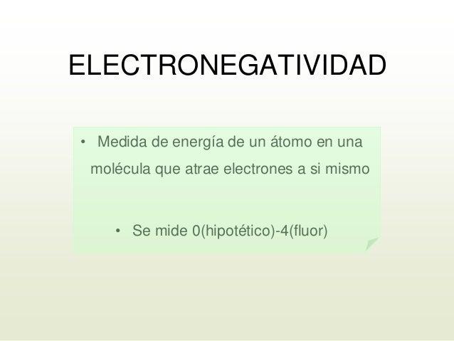 ELECTRONEGATIVIDAD • Medida de energía de un átomo en una molécula que atrae electrones a si mismo • Se mide 0(hipotético)...