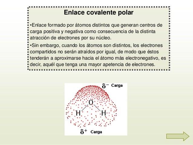 Enlace covalente polar •Enlace formado por átomos distintos que generan centros de carga positiva y negativa como consecue...