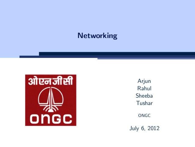 Networking Arjun Rahul Sheeba Tushar ONGC July 6, 2012