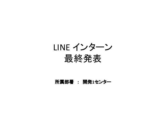 LINE インターン 最終発表 所属部署 : 開発1センター