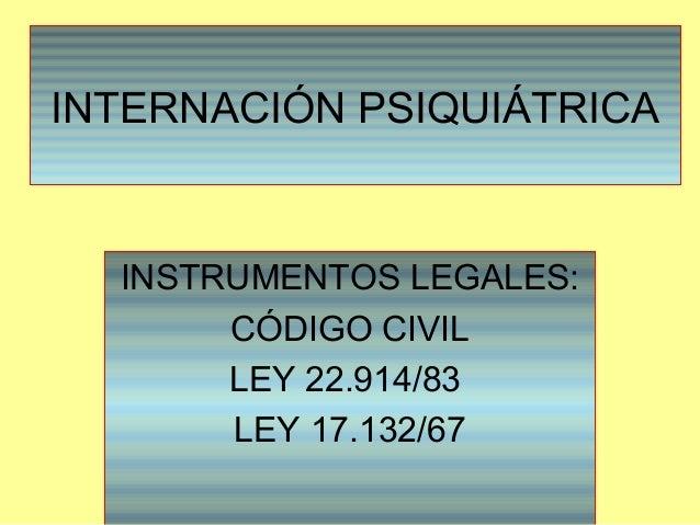 INTERNACIÓN PSIQUIÁTRICA INSTRUMENTOS LEGALES: CÓDIGO CIVIL LEY 22.914/83 LEY 17.132/67