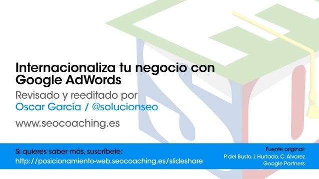 Internacionalizatunegociocon GoogleAdWords Revisadoyreeditadopor OscarGarcía/@solucionseo www.seocoaching.es Fuenteorigina...
