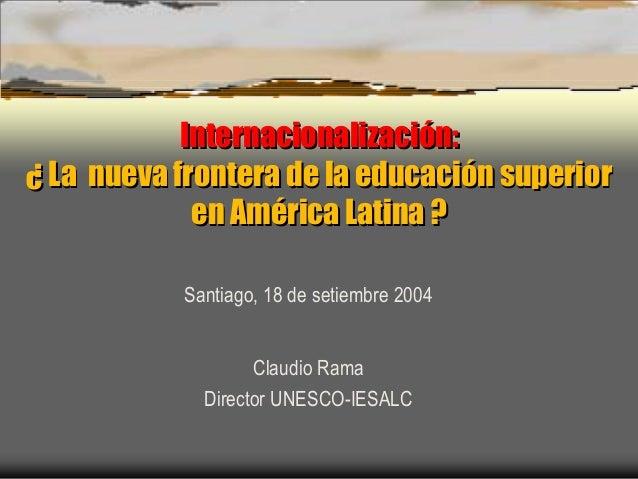 Internacionalización: ¿ La nueva frontera de la educación superior en América Latina ? Internacionalización: ¿ La nueva fr...