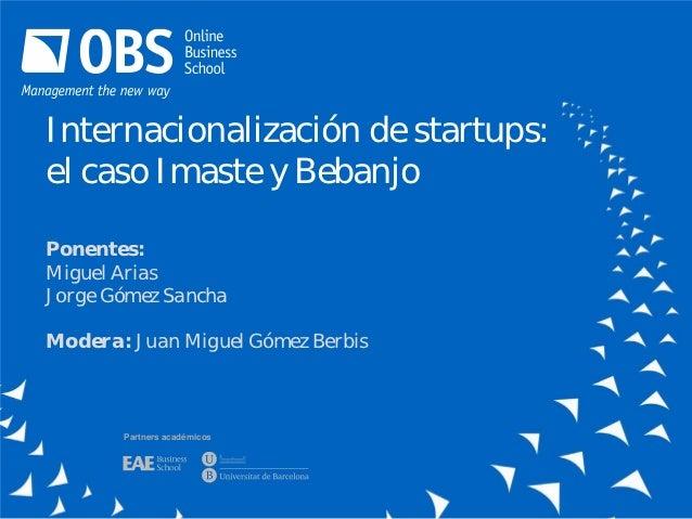Internacionalización de startups:el caso Imaste y BebanjoPonentes:Miguel AriasJorge Gómez SanchaModera: Juan Miguel Gómez ...