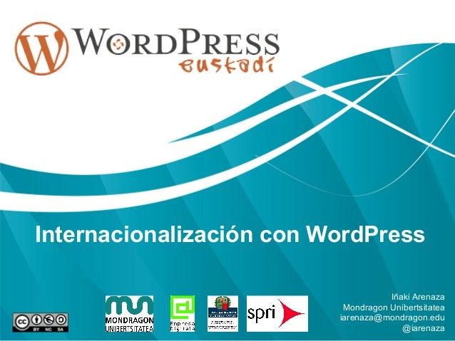 Internacionalización con WordPress Iñaki Arenaza Mondragon Unibertsitatea iarenaza@mondragon.edu @iarenaza