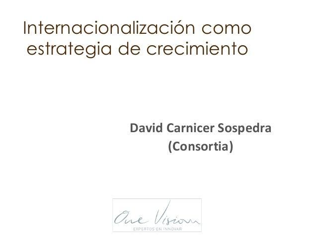 Internacionalización como estrategia de crecimiento David Carnicer Sospedra (Consortia)