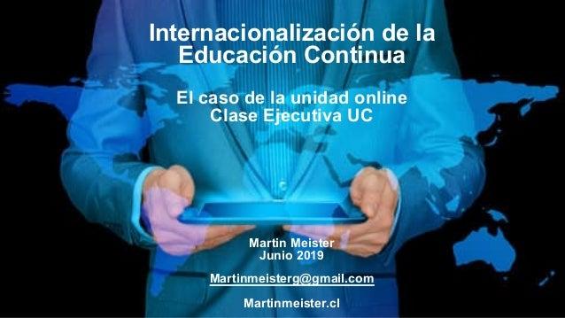 Internacionalización de la Educación Continua El caso de la unidad online Clase Ejecutiva UC Martin Meister Junio 2019 Mar...