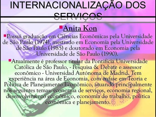 INTERNACIONALIZAÇÃO DOSINTERNACIONALIZAÇÃO DOS SERVIÇOSSERVIÇOS Anita Kon Possui graduação em Ciências Econômicas pela U...