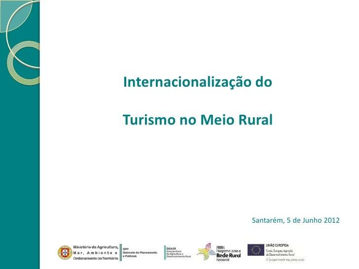 Internacionalização doTurismo no Meio Rural                  Santarém, 5 de Junho 2012