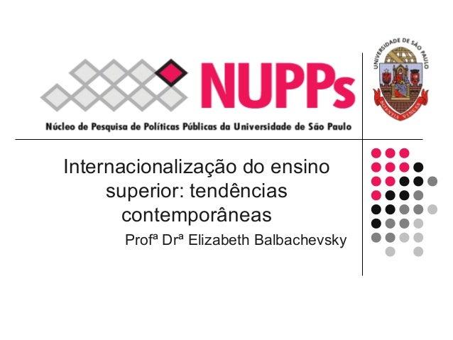 Internacionalização do ensino superior: tendências contemporâneas Profª Drª Elizabeth Balbachevsky