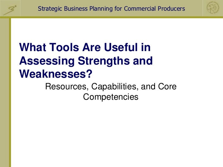 Strategic Business Planning for Commercial ProducersWhat Tools Are Useful inAssessing Strengths andWeaknesses?     Resourc...
