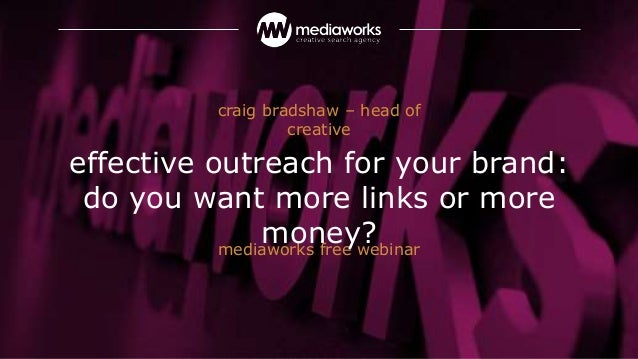 mediaworks free webinar effective outreach for your brand: do you want more links or more money? craig bradshaw – head of ...