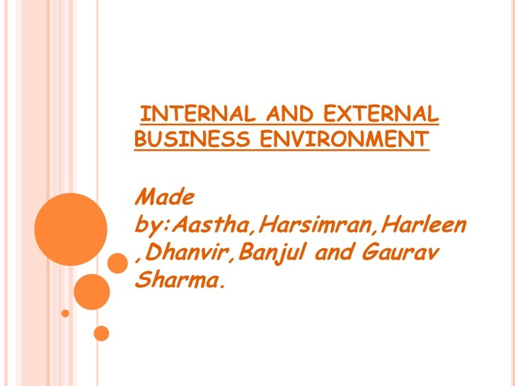 INTERNAL AND EXTERNAL BUSINESS ENVIRONMENT<br />Made by:Aastha,Harsimran,Harleen,Dhanvir,Banjul and Gaurav Sharma.<br />