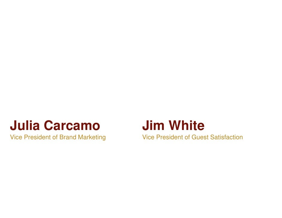 Julia Carcamo                       Jim WhiteVice President of Brand Marketing   Vice President of Guest Satisfaction