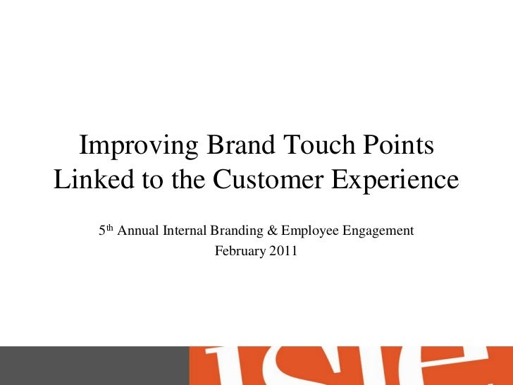 Improving Brand Touch Points Linked to the Customer Experience<br />5th Annual Internal Branding & Employee Engagement<br ...