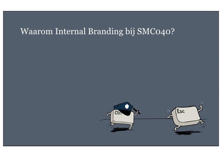 Waarom Internal Branding bij SMC040?3   26 oktober 2011             Geheim van een sterk merk; internal branding