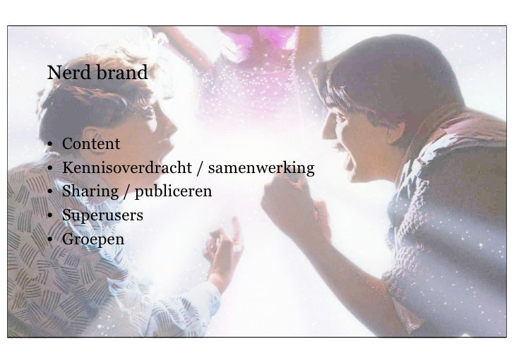Nerd brand      •    Content      •    Kennisoverdracht / samenwerking      •    Sharing / publiceren      •    Superusers...