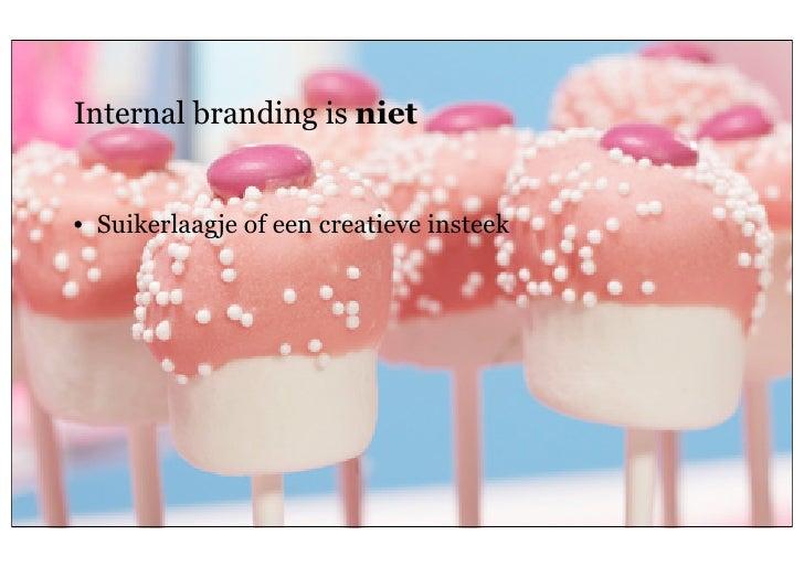 Internal branding is niet     • Suikerlaagje of een creatieve insteek8   26 oktober 2011                        Geheim van...
