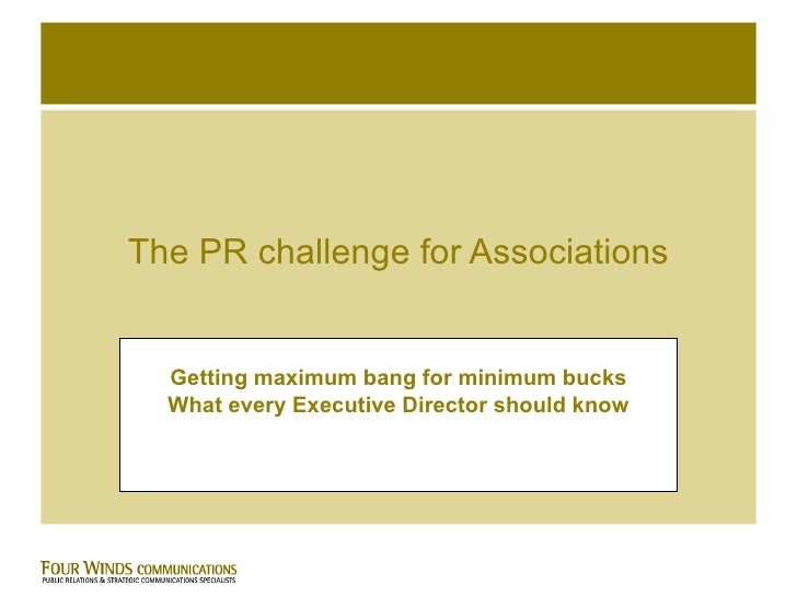 The PR challenge for Associations Getting maximum bang for minimum bucks What every Executive Director should know