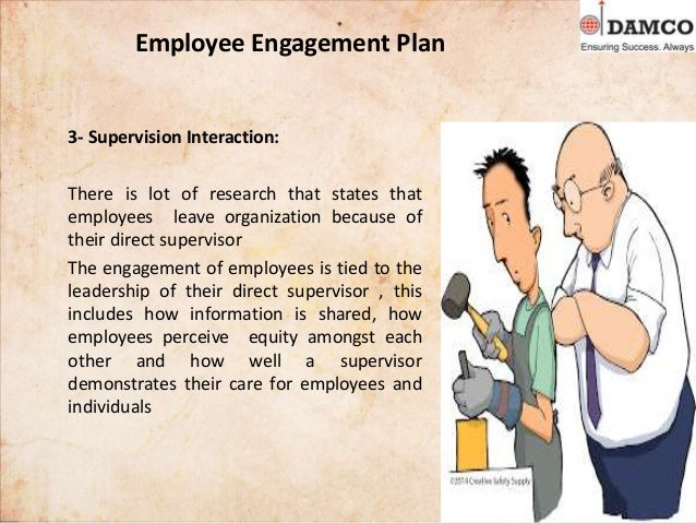 Employee Engagement Plan 3- Supervision Interaction: There is lot of research that states that employees leave organizatio...