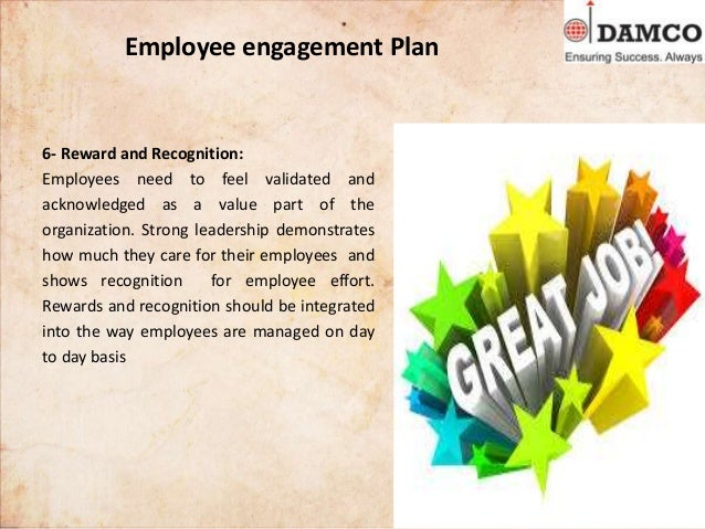 Employee engagement Plan 6- Reward and Recognition: Employees need to feel validated and acknowledged as a value part of t...