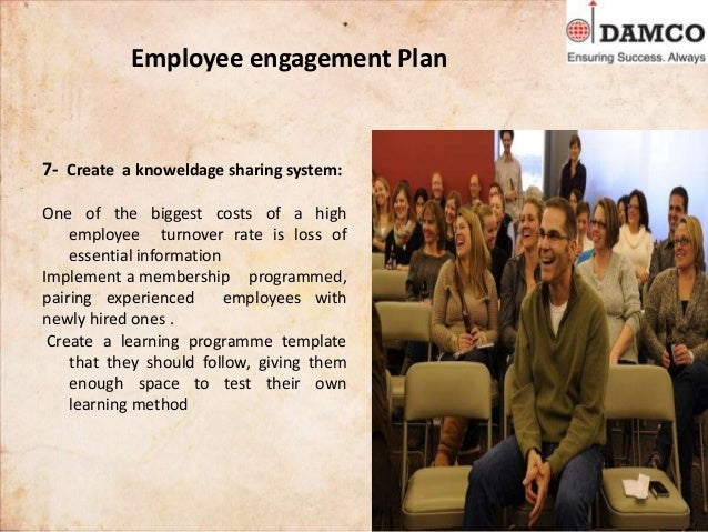 Employee engagement Plan 7- Create a knoweldage sharing system: One of the biggest costs of a high employee turnover rate ...