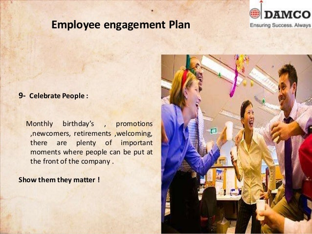 Employee engagement Plan 9- Celebrate People : Monthly birthday's , promotions ,newcomers, retirements ,welcoming, there a...